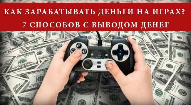 Как зарабатывать деньги на играх – 7 способов с выводом денег